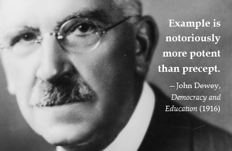 """""""Example is notoriously more potent than precept."""" —John Dewey, Democracy and Education (1916)"""